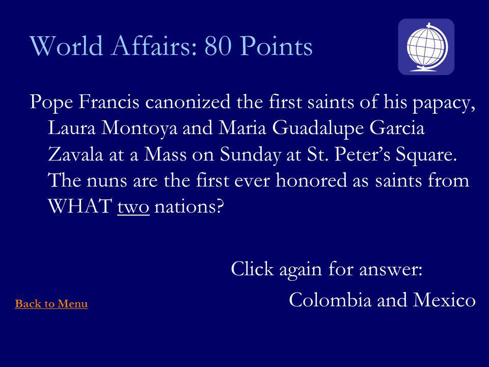 World Affairs: 80 Points Pope Francis canonized the first saints of his papacy, Laura Montoya and Maria Guadalupe Garcia Zavala at a Mass on Sunday at St.