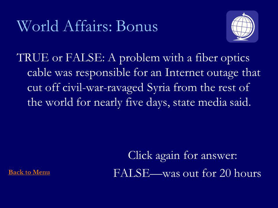World Affairs: Bonus TRUE or FALSE: A problem with a fiber optics cable was responsible for an Internet outage that cut off civil-war-ravaged Syria from the rest of the world for nearly five days, state media said.