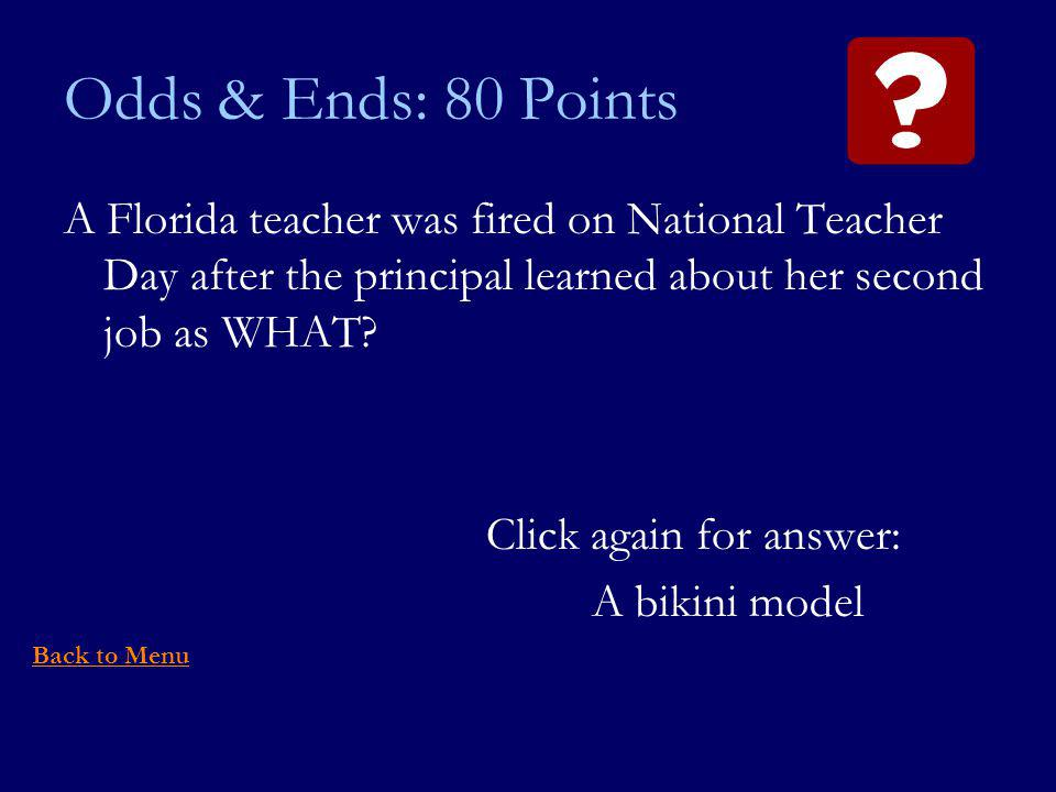 Odds & Ends: 80 Points A Florida teacher was fired on National Teacher Day after the principal learned about her second job as WHAT.