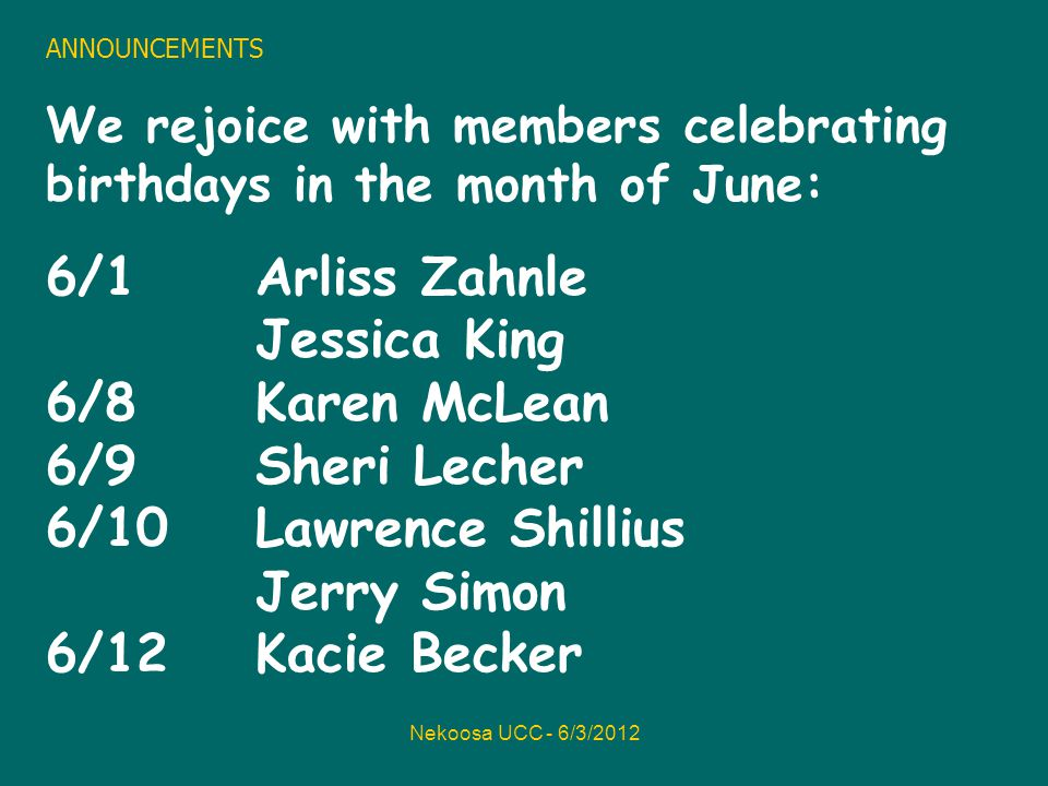 Nekoosa UCC - 6/3/2012 ANNOUNCEMENTS We rejoice with members celebrating birthdays in the month of June: 6/1Arliss Zahnle Jessica King 6/8 Karen McLean 6/9 Sheri Lecher 6/10 Lawrence Shillius Jerry Simon 6/12 Kacie Becker