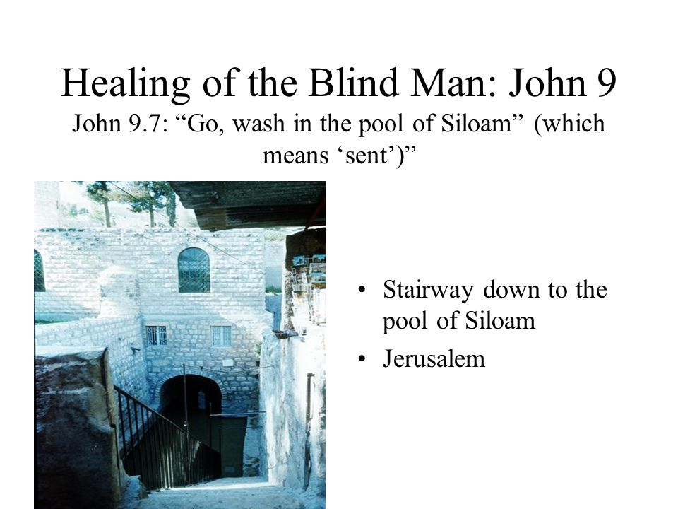 Healing of the Blind Man: John 9 John 9.7: Go, wash in the pool of Siloam (which means sent) Stairway down to the pool of Siloam Jerusalem