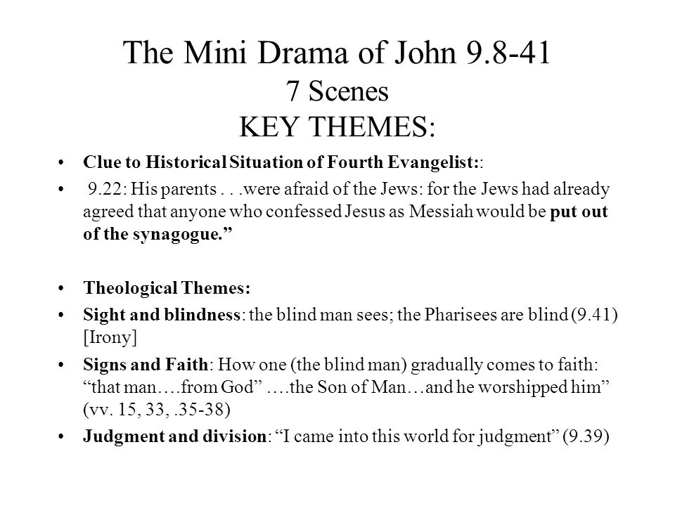 The Mini Drama of John 9.8-41 7 Scenes KEY THEMES: Clue to Historical Situation of Fourth Evangelist:: 9.22: His parents...were afraid of the Jews: for the Jews had already agreed that anyone who confessed Jesus as Messiah would be put out of the synagogue.