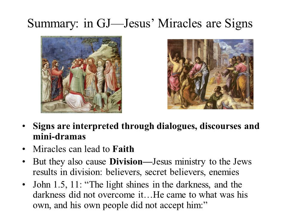Summary: in GJJesus Miracles are Signs Signs are interpreted through dialogues, discourses and mini-dramas Miracles can lead to Faith But they also cause DivisionJesus ministry to the Jews results in division: believers, secret believers, enemies John 1.5, 11: The light shines in the darkness, and the darkness did not overcome it…He came to what was his own, and his own people did not accept him: