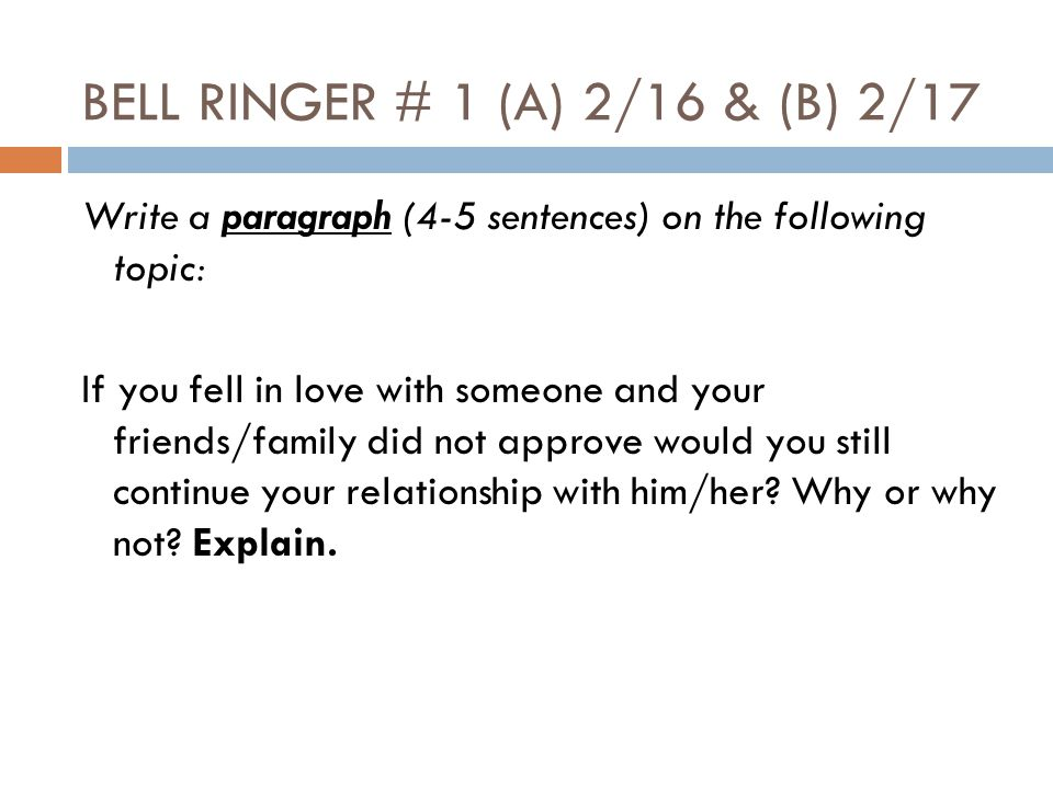 BELL RINGER # 1 (A) 2/16 & (B) 2/17 Write a paragraph (4-5 sentences) on the following topic: If you fell in love with someone and your friends/family