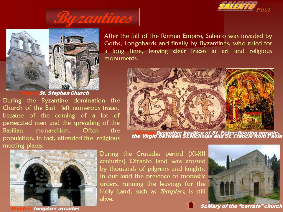 Past Byzantines After the fall of the Roman Empire, Salento was invaded by Goths, Longobards and finally by Byzantines, who ruled for a long time, leaving clear traces in art and religious monuments.