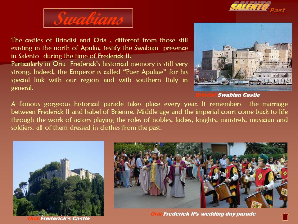 Past Swabians Oria:Fredericks Castle Brindisi:Swabian Castle Oria:Frederick IIs wedding day parade A famous gorgeous historical parade takes place every year.