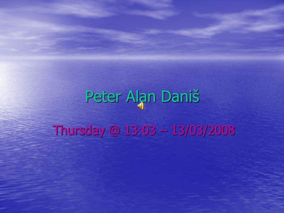 Peter Alan Daniš Thursday @ 13:03 – 13/03/2008 Thursday @ 13:03 – 13/03/2008