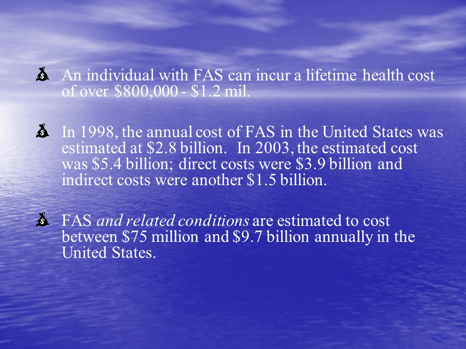An individual with FAS can incur a lifetime health cost of over $800,000 - $1.2 mil. In 1998, the annual cost of FAS in the United States was estimate