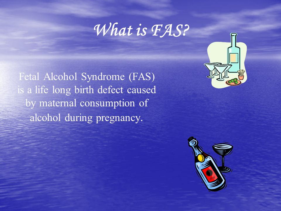 What is FAS? Fetal Alcohol Syndrome (FAS) is a life long birth defect caused by maternal consumption of alcohol during pregnancy.