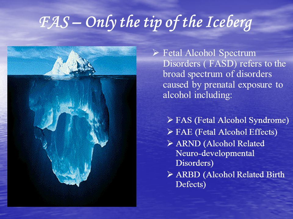 FAS – Only the tip of the Iceberg Fetal Alcohol Spectrum Disorders ( FASD) refers to the broad spectrum of disorders caused by prenatal exposure to al
