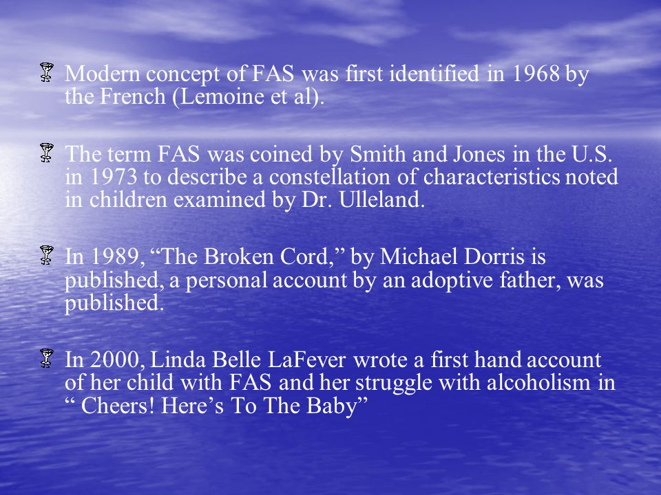 Modern concept of FAS was first identified in 1968 by the French (Lemoine et al). The term FAS was coined by Smith and Jones in the U.S. in 1973 to de