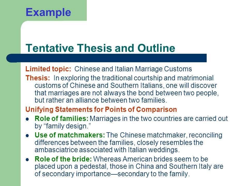 Example Tentative Thesis and Outline Limited topic: Chinese and Italian Marriage Customs Thesis: In exploring the traditional courtship and matrimonial customs of Chinese and Southern Italians, one will discover that marriages are not always the bond between two people, but rather an alliance between two families.