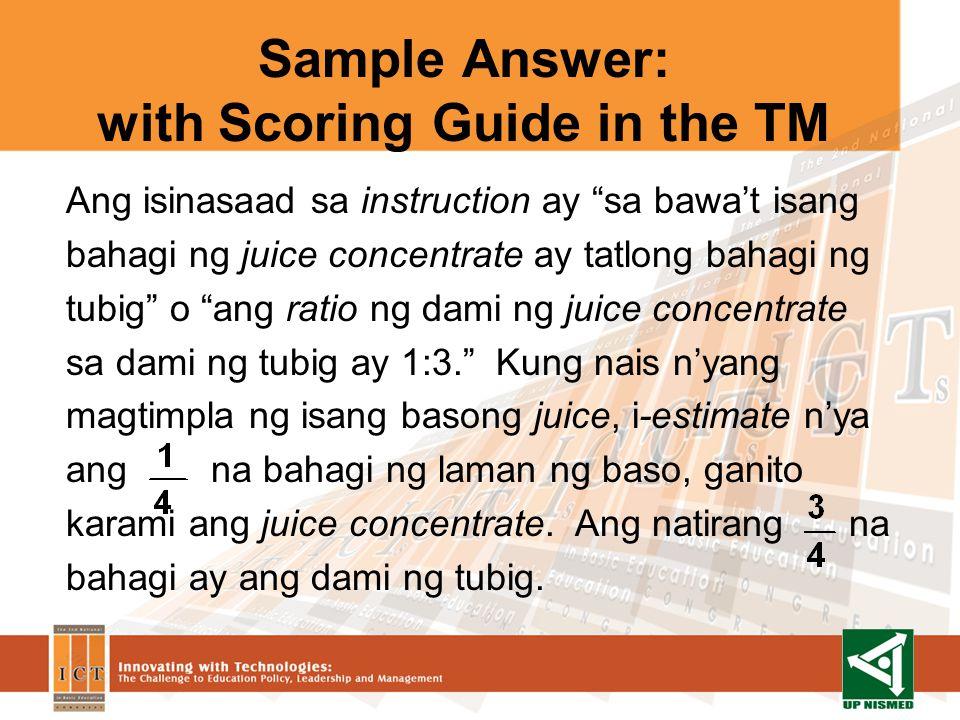 Sample Answer: with Scoring Guide in the TM Ang isinasaad sa instruction ay sa bawat isang bahagi ng juice concentrate ay tatlong bahagi ng tubig o ang ratio ng dami ng juice concentrate sa dami ng tubig ay 1:3.