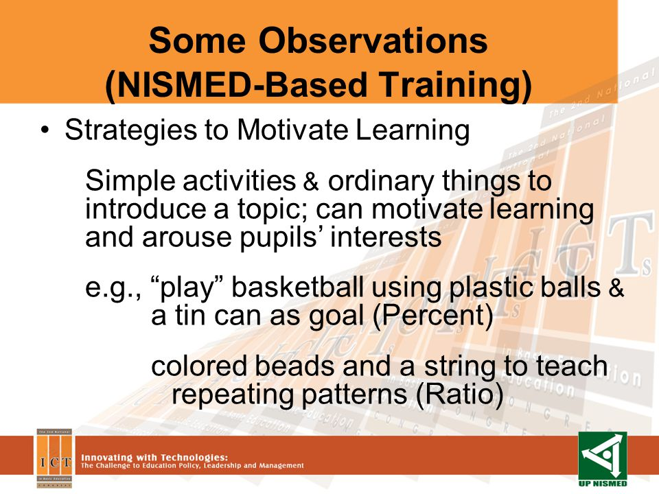 Some Observations ( NISMED-Based T raining) Strategies to Motivate Learning Simple activities & ordinary things to introduce a topic; can motivate learning and arouse pupils interests e.g., play basketball using plastic balls & a tin can as goal (Percent) colored beads and a string to teach repeating patterns (Ratio)