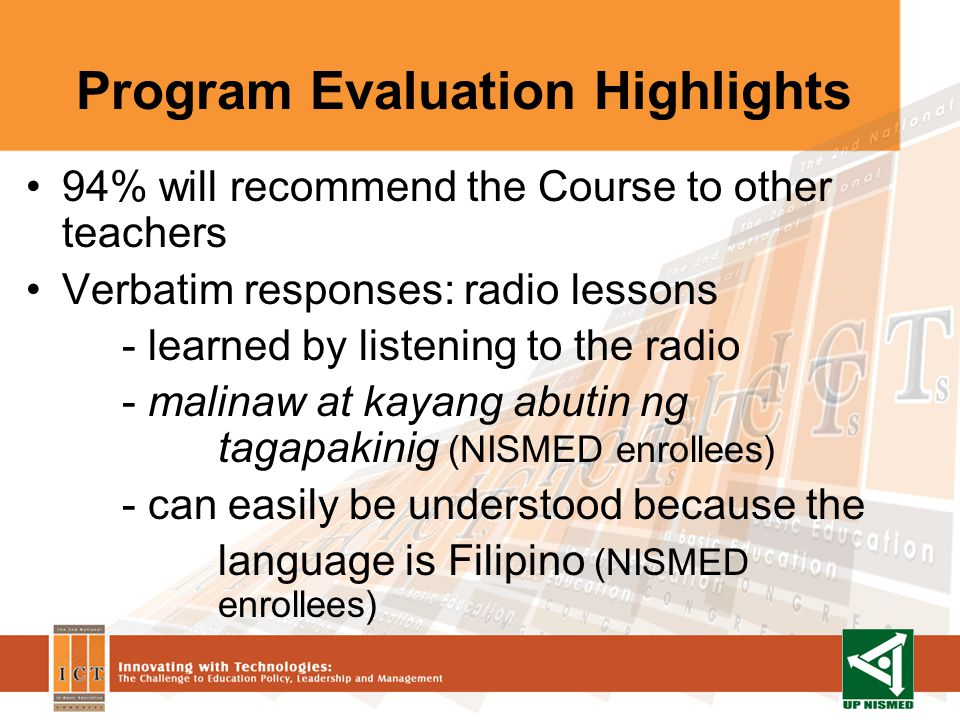 Program Evaluation Highlights 94% will recommend the Course to other teachers Verbatim responses: radio lessons - learned by listening to the radio - malinaw at kayang abutin ng tagapakinig (NISMED enrollees) - can easily be understood because the language is Filipino (NISMED enrollees)