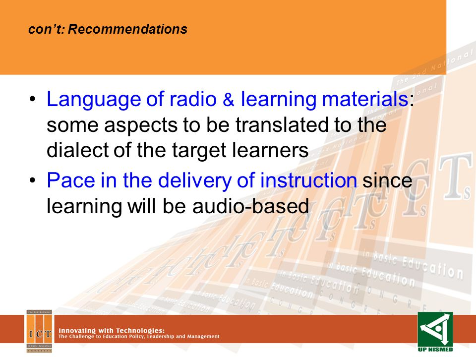 Language of radio & learning materials: some aspects to be translated to the dialect of the target learners Pace in the delivery of instruction since learning will be audio-based cont: Recommendations