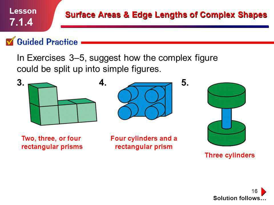 16 Guided Practice Solution follows… Lesson 7.1.4 Surface Areas & Edge Lengths of Complex Shapes In Exercises 3–5, suggest how the complex figure coul