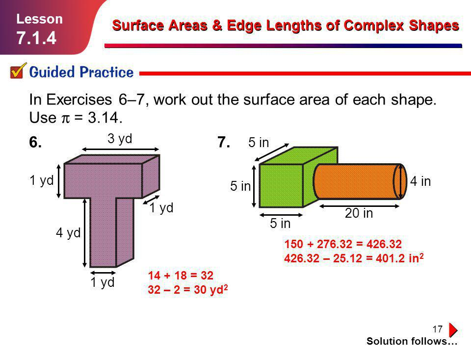 17 Guided Practice Solution follows… Lesson 7.1.4 Surface Areas & Edge Lengths of Complex Shapes In Exercises 6–7, work out the surface area of each s