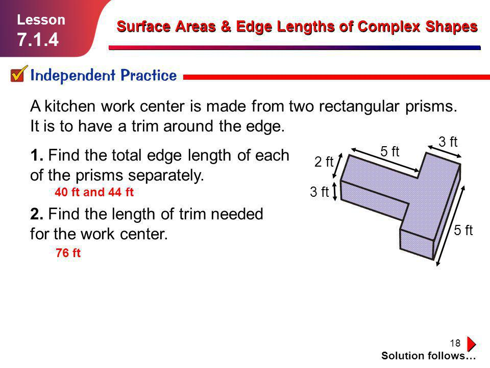 18 Independent Practice Solution follows… Lesson 7.1.4 Surface Areas & Edge Lengths of Complex Shapes A kitchen work center is made from two rectangul