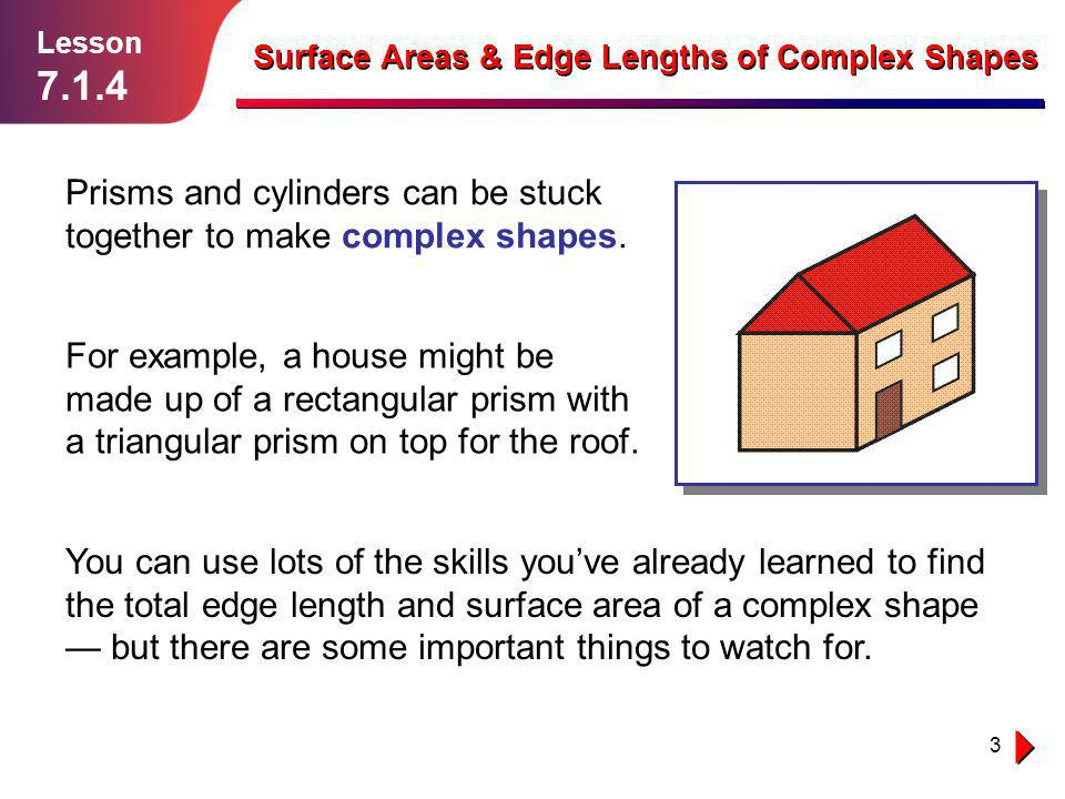 3 Lesson 7.1.4 Surface Areas & Edge Lengths of Complex Shapes Prisms and cylinders can be stuck together to make complex shapes. You can use lots of t
