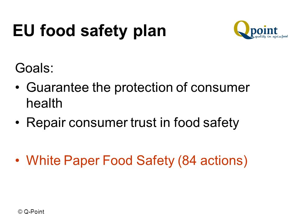 © Q-Point EU food safety plan Goals: Guarantee the protection of consumer health Repair consumer trust in food safety White Paper Food Safety (84 actions)