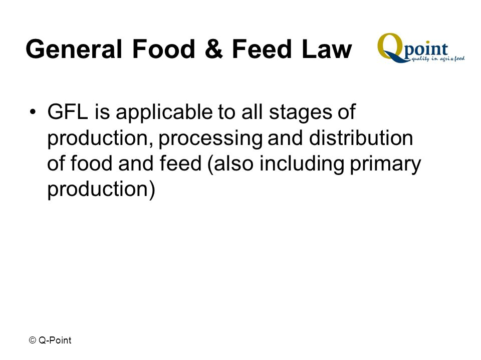 © Q-Point General Food & Feed Law GFL is applicable to all stages of production, processing and distribution of food and feed (also including primary production)
