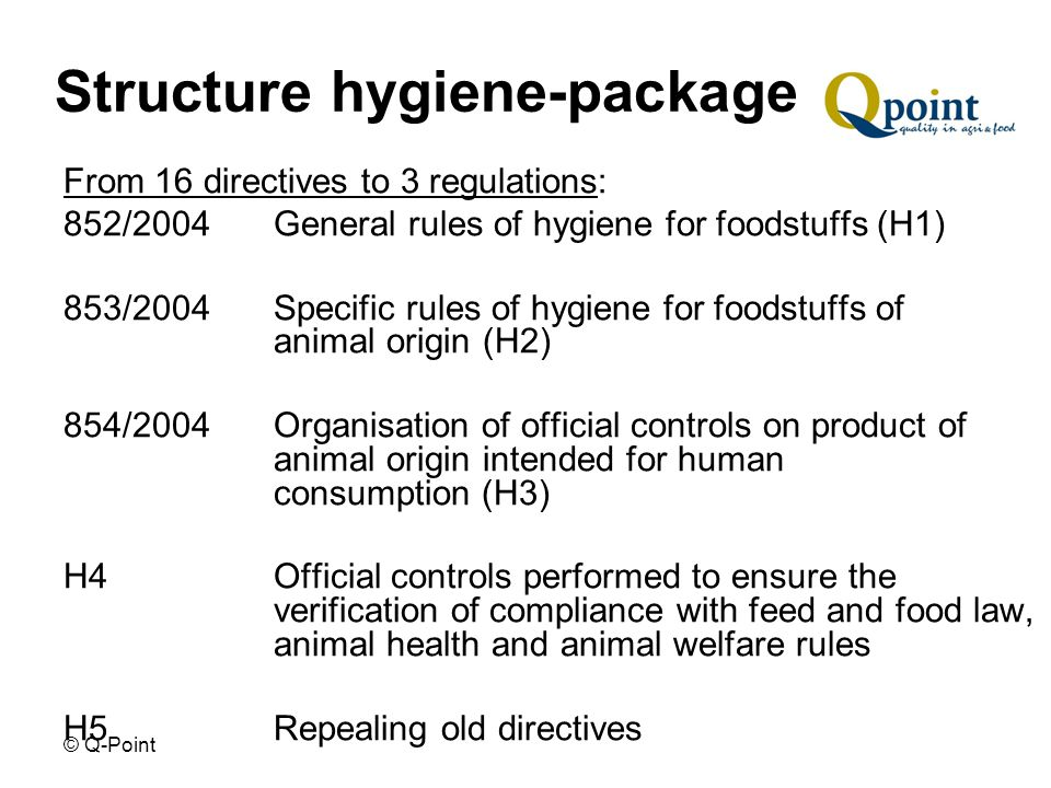 © Q-Point Structure hygiene-package From 16 directives to 3 regulations: 852/2004 General rules of hygiene for foodstuffs (H1) 853/2004 Specific rules of hygiene for foodstuffs of animal origin (H2) 854/2004 Organisation of official controls on product of animal origin intended for human consumption (H3) H4 Official controls performed to ensure the verification of compliance with feed and food law, animal health and animal welfare rules H5 Repealing old directives