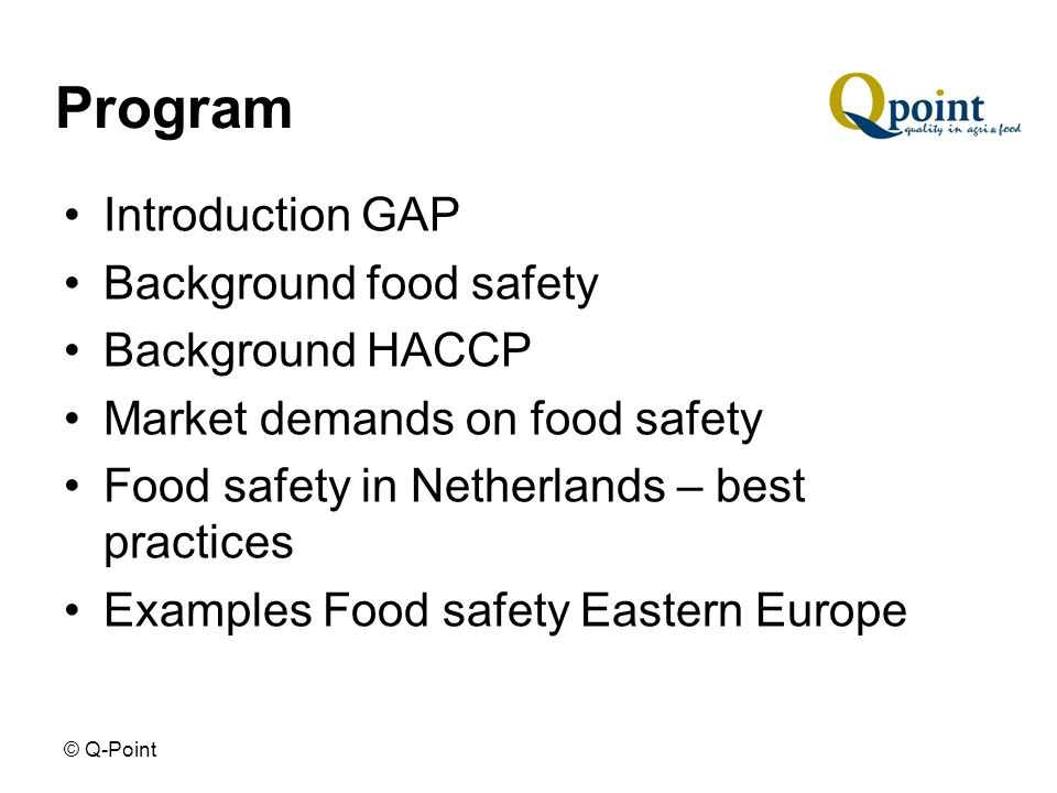 © Q-Point Program Introduction GAP Background food safety Background HACCP Market demands on food safety Food safety in Netherlands – best practices Examples Food safety Eastern Europe