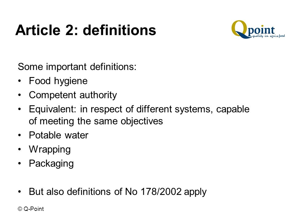 © Q-Point Article 2: definitions Some important definitions: Food hygiene Competent authority Equivalent: in respect of different systems, capable of meeting the same objectives Potable water Wrapping Packaging But also definitions of No 178/2002 apply