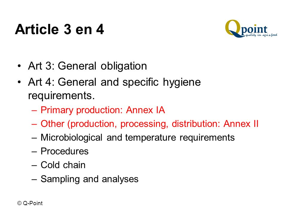 © Q-Point Article 3 en 4 Art 3: General obligation Art 4: General and specific hygiene requirements.