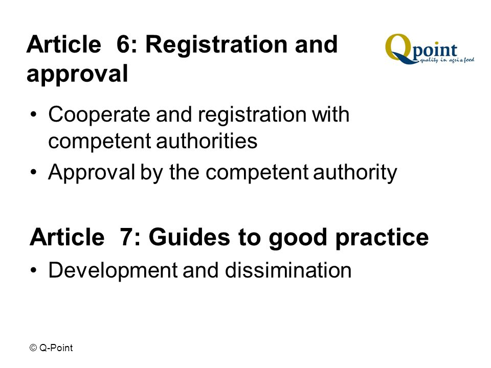 © Q-Point Article 6: Registration and approval Cooperate and registration with competent authorities Approval by the competent authority Article 7: Guides to good practice Development and dissimination