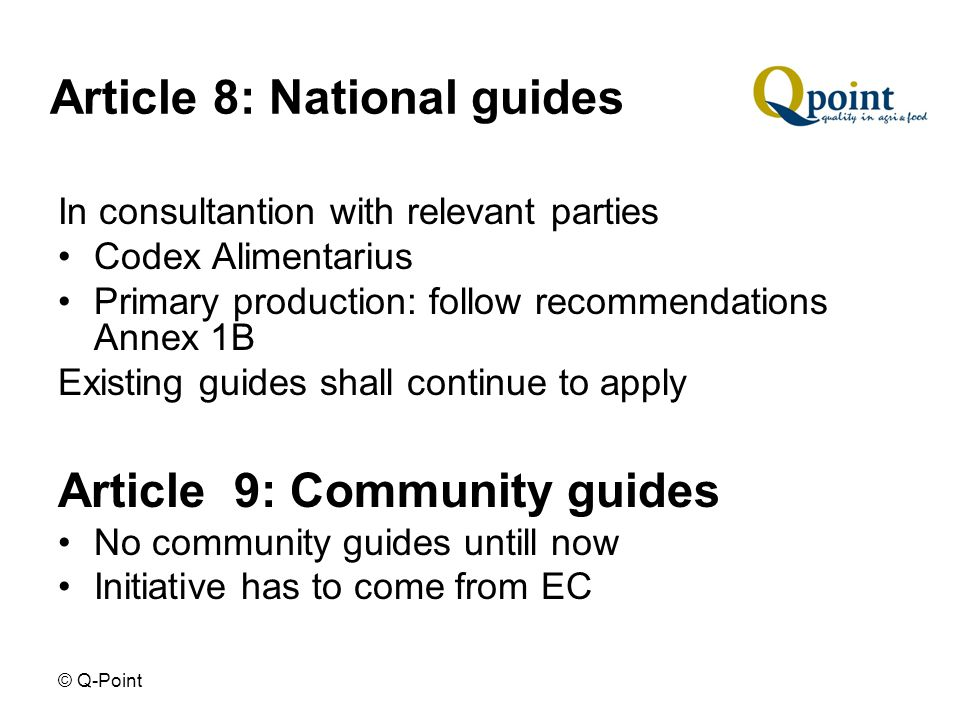 © Q-Point Article 8: National guides In consultantion with relevant parties Codex Alimentarius Primary production: follow recommendations Annex 1B Existing guides shall continue to apply Article 9: Community guides No community guides untill now Initiative has to come from EC