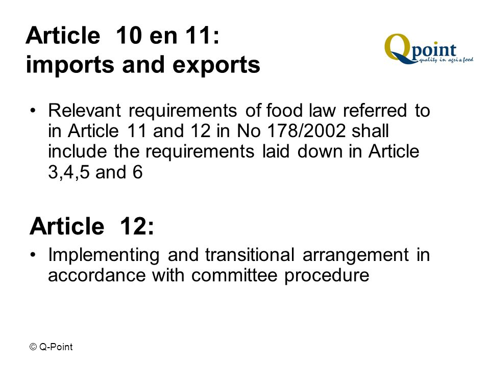 © Q-Point Article 10 en 11: imports and exports Relevant requirements of food law referred to in Article 11 and 12 in No 178/2002 shall include the requirements laid down in Article 3,4,5 and 6 Article 12: Implementing and transitional arrangement in accordance with committee procedure