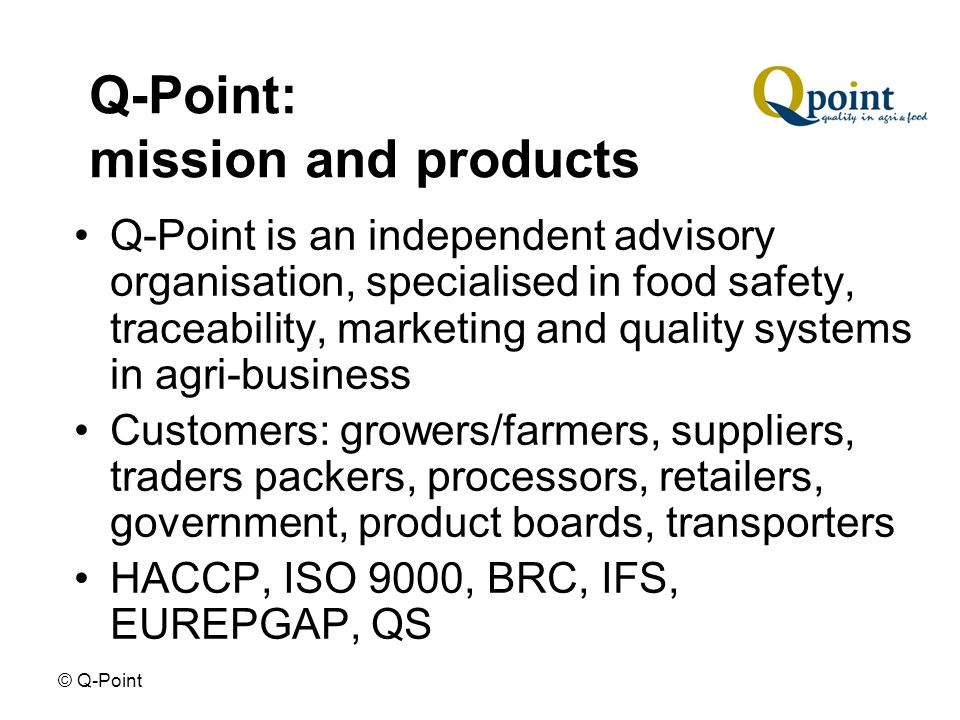 © Q-Point General Food & Feed Law Directive 178/2002 – framework for harmonisation of food safety; general principles and requirements of food and feed law Establishing EFSA: European Food Safety Authority Traceability (active per 1 january 2005) EU hygiene regulations (active per 1 january 2006)