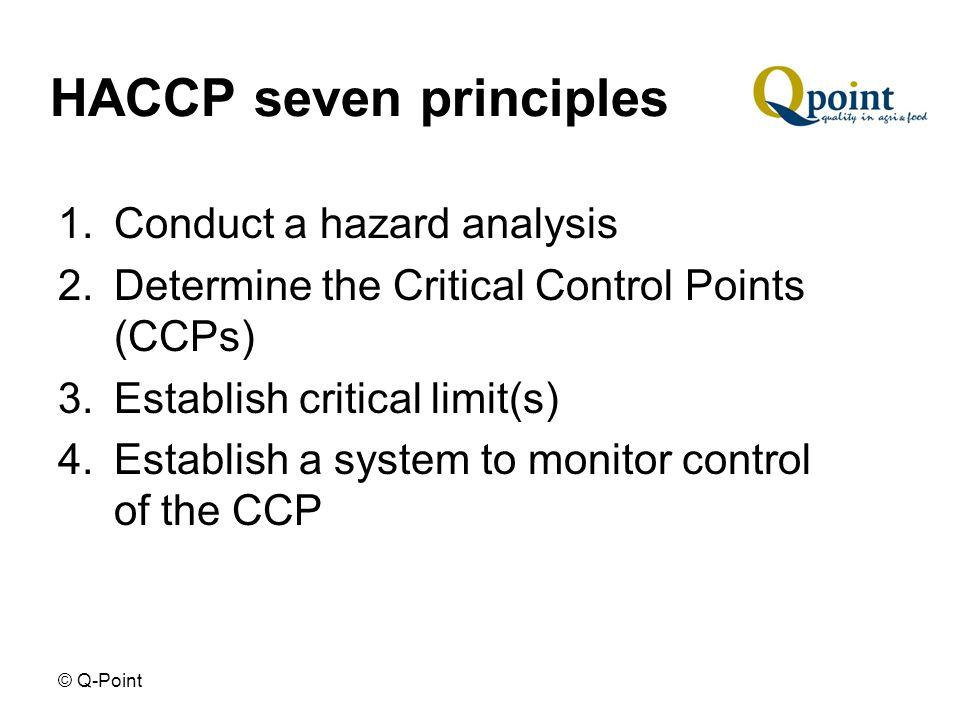 © Q-Point HACCP seven principles 1.Conduct a hazard analysis 2.Determine the Critical Control Points (CCPs) 3.Establish critical limit(s) 4.Establish a system to monitor control of the CCP
