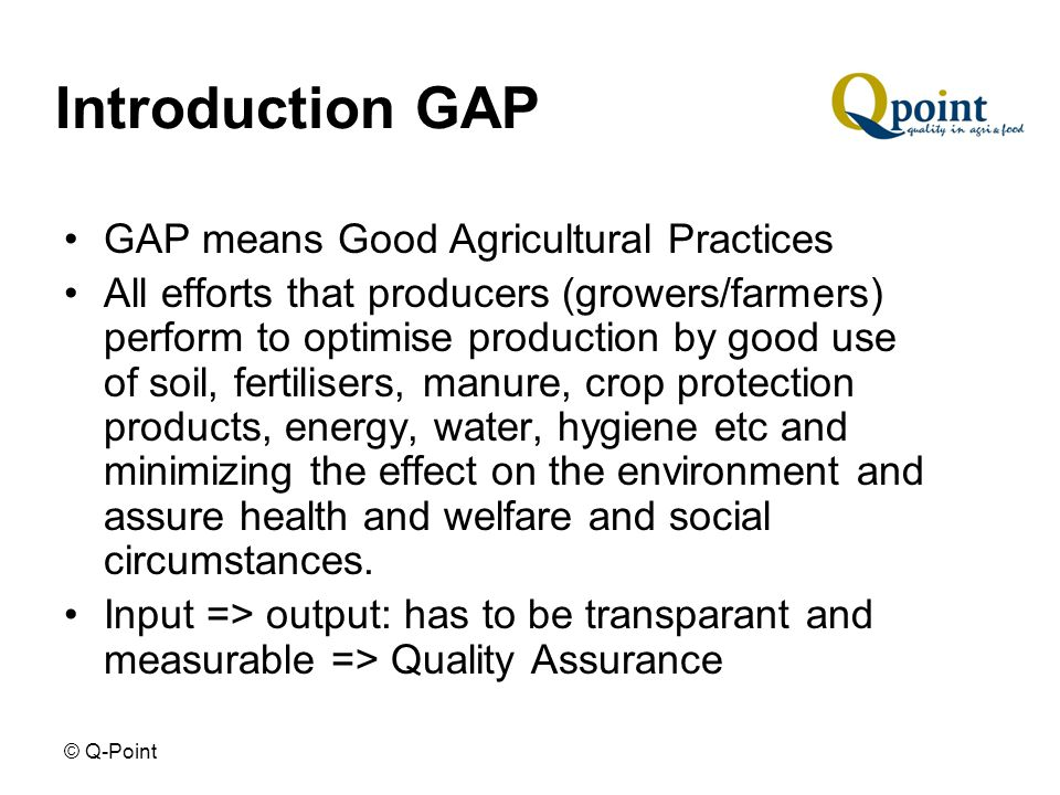 © Q-Point Introduction GAP GAP means Good Agricultural Practices All efforts that producers (growers/farmers) perform to optimise production by good use of soil, fertilisers, manure, crop protection products, energy, water, hygiene etc and minimizing the effect on the environment and assure health and welfare and social circumstances.
