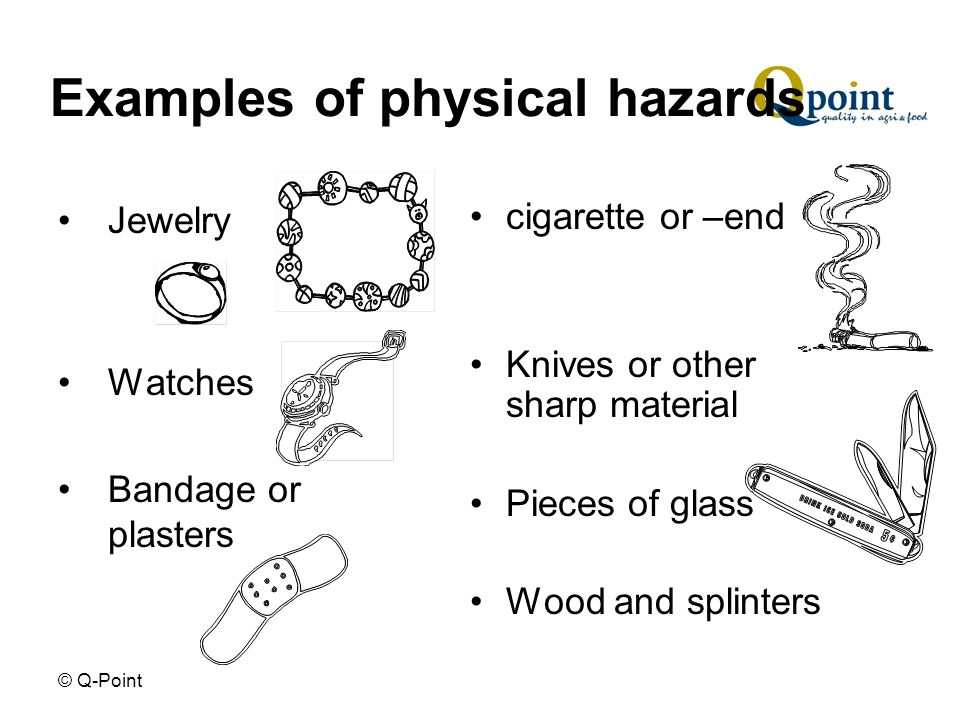 © Q-Point Examples of physical hazards Jewelry Watches Bandage or plasters cigarette or –end Knives or other sharp material Pieces of glass Wood and splinters