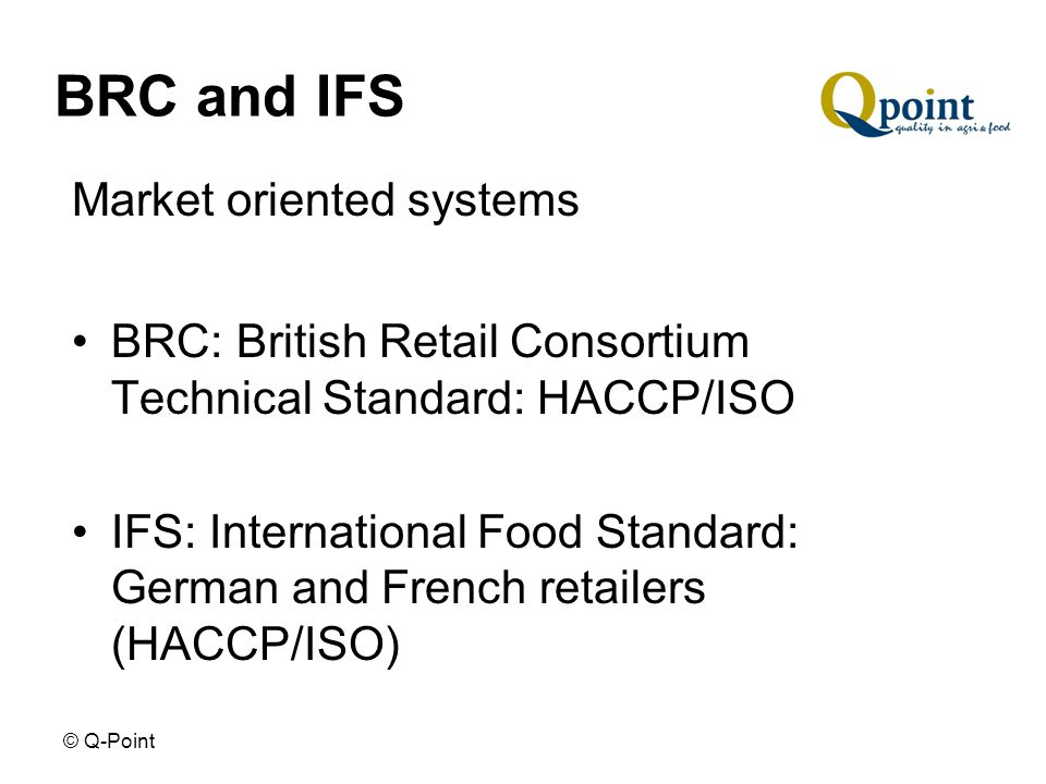 © Q-Point BRC and IFS Market oriented systems BRC: British Retail Consortium Technical Standard: HACCP/ISO IFS: International Food Standard: German and French retailers (HACCP/ISO)