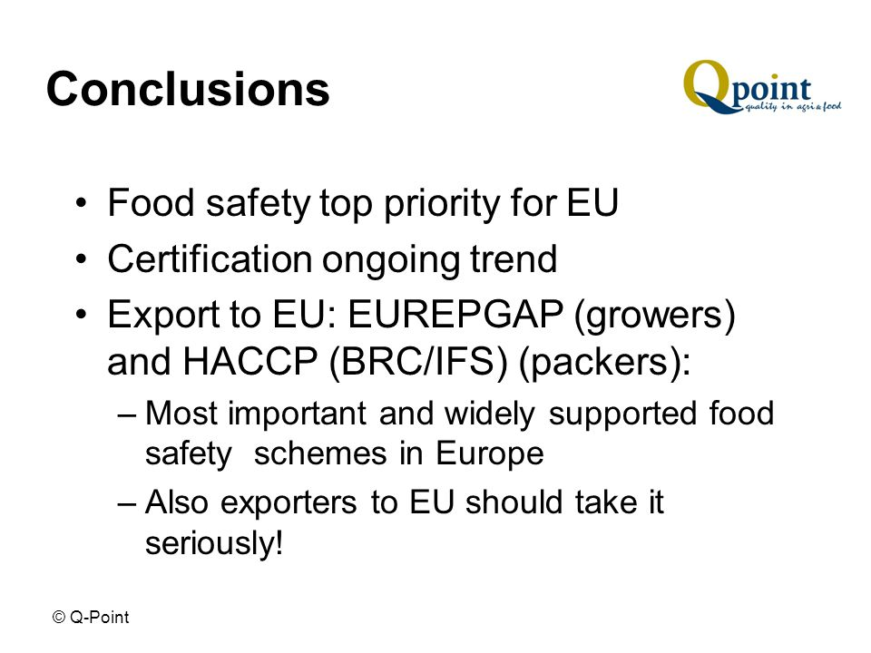 © Q-Point Conclusions Food safety top priority for EU Certification ongoing trend Export to EU: EUREPGAP (growers) and HACCP (BRC/IFS) (packers): –Most important and widely supported food safety schemes in Europe –Also exporters to EU should take it seriously!