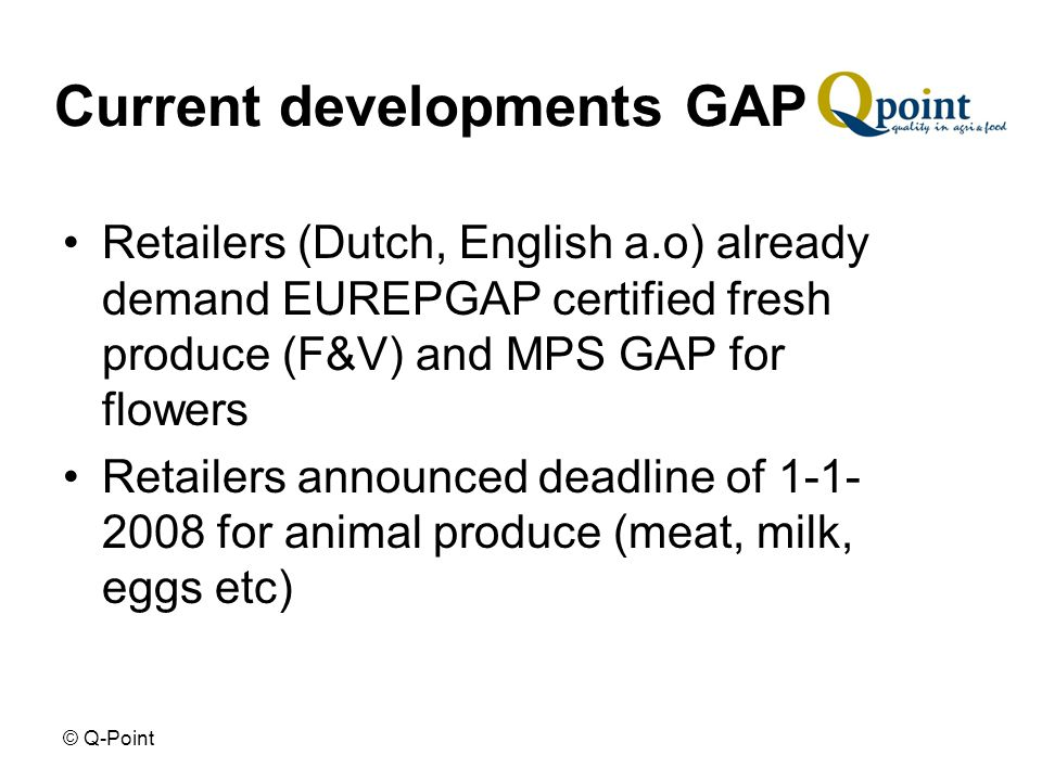 © Q-Point Current developments GAP Retailers (Dutch, English a.o) already demand EUREPGAP certified fresh produce (F&V) and MPS GAP for flowers Retailers announced deadline of 1-1- 2008 for animal produce (meat, milk, eggs etc)
