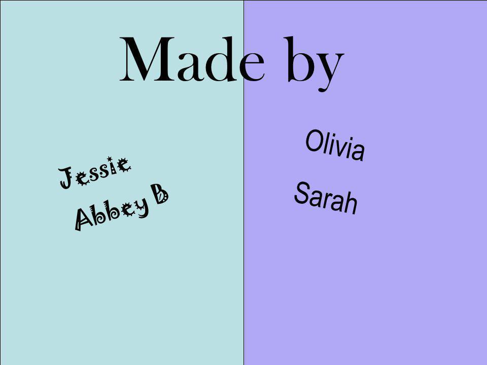 Made by Jessie Abbey B Olivia Sarah