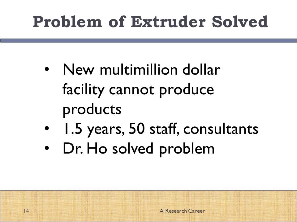 Problem of Extruder Solved 14A Research Career New multimillion dollar facility cannot produce products 1.5 years, 50 staff, consultants Dr.