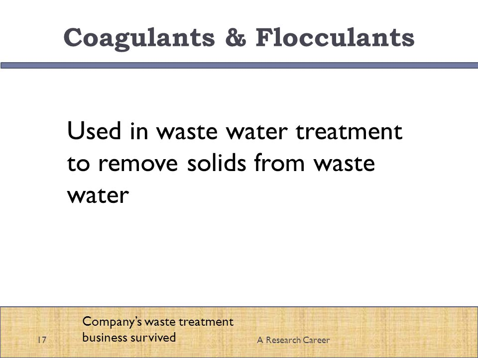 Coagulants & Flocculants 17A Research Career Companys waste treatment business survived Used in waste water treatment to remove solids from waste water