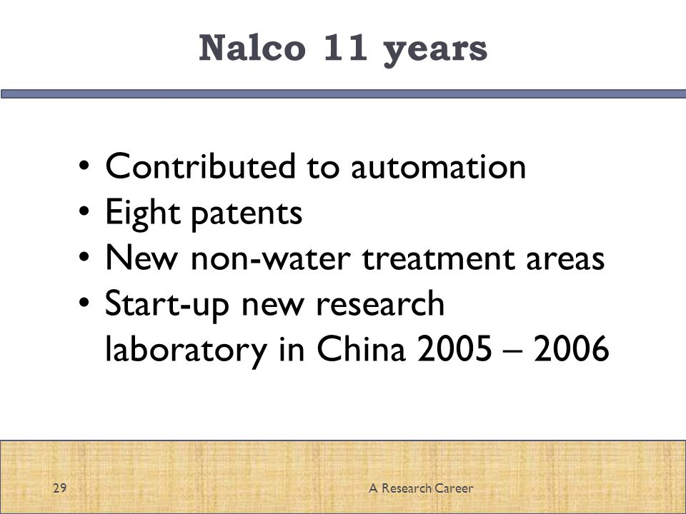 Nalco 11 years 29A Research Career Contributed to automation Eight patents New non-water treatment areas Start-up new research laboratory in China 2005 – 2006