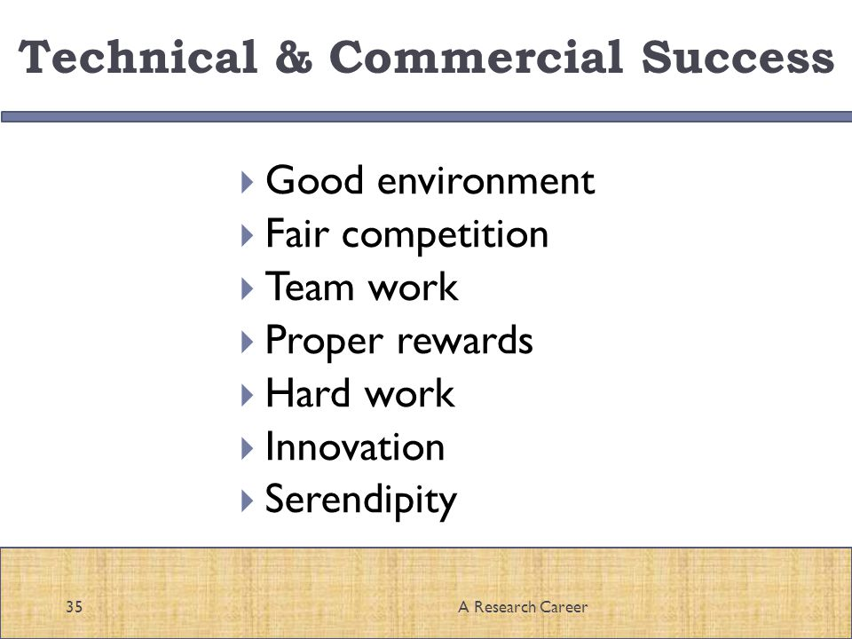 Technical & Commercial Success Good environment Fair competition Team work Proper rewards Hard work Innovation Serendipity 35A Research Career