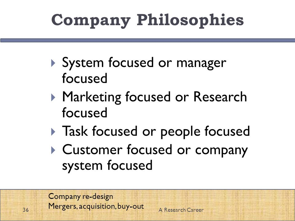 Company Philosophies System focused or manager focused Marketing focused or Research focused Task focused or people focused Customer focused or company system focused 36A Research Career Company re-design Mergers, acquisition, buy-out