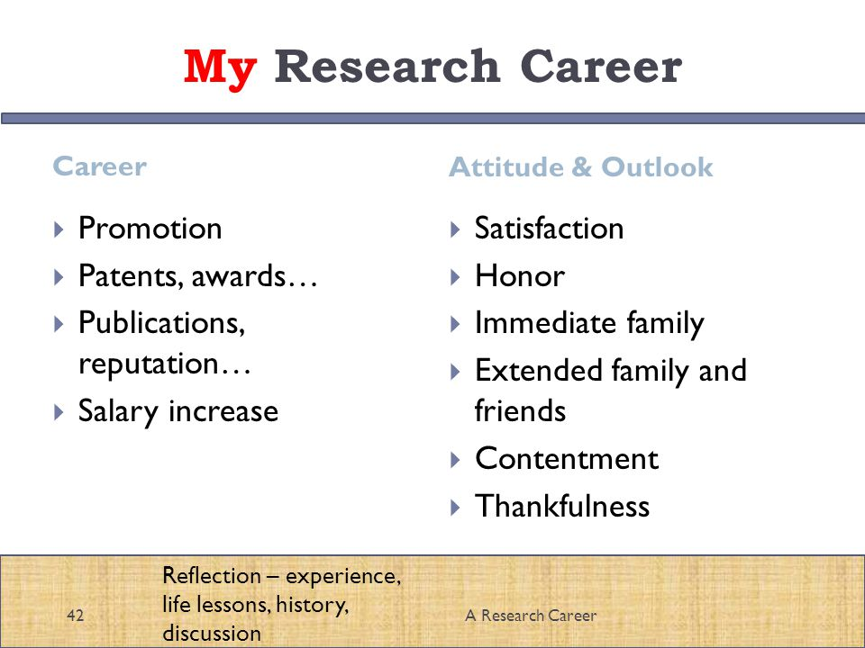 My Research Career Career Attitude & Outlook A Research Career42 Promotion Patents, awards… Publications, reputation… Salary increase Satisfaction Honor Immediate family Extended family and friends Contentment Thankfulness Reflection – experience, life lessons, history, discussion