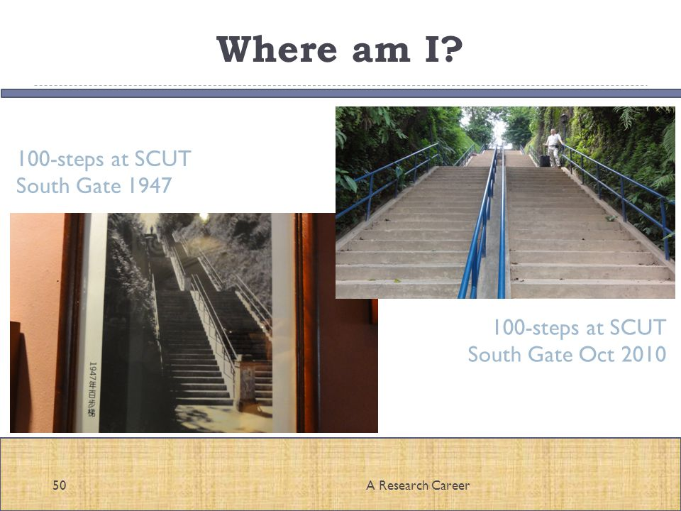 Where am I? A Research Career50 100-steps at SCUT South Gate 1947 100-steps at SCUT South Gate Oct 2010