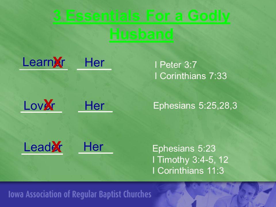 3 Essentials For a Godly Husband Learner ____________ Her I Peter 3:7 I Corinthians 7:33 ______ Lover_____Her Ephesians 5:25,28,3 ______ Leader_____ Her Ephesians 5:23 I Timothy 3:4-5, 12 I Corinthians 11:3 X X X