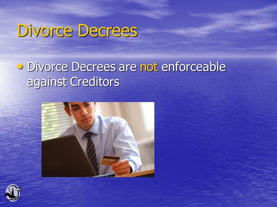 Divorce Decrees Divorce Decrees are not enforceable against Creditors Divorce Decrees are not enforceable against Creditors